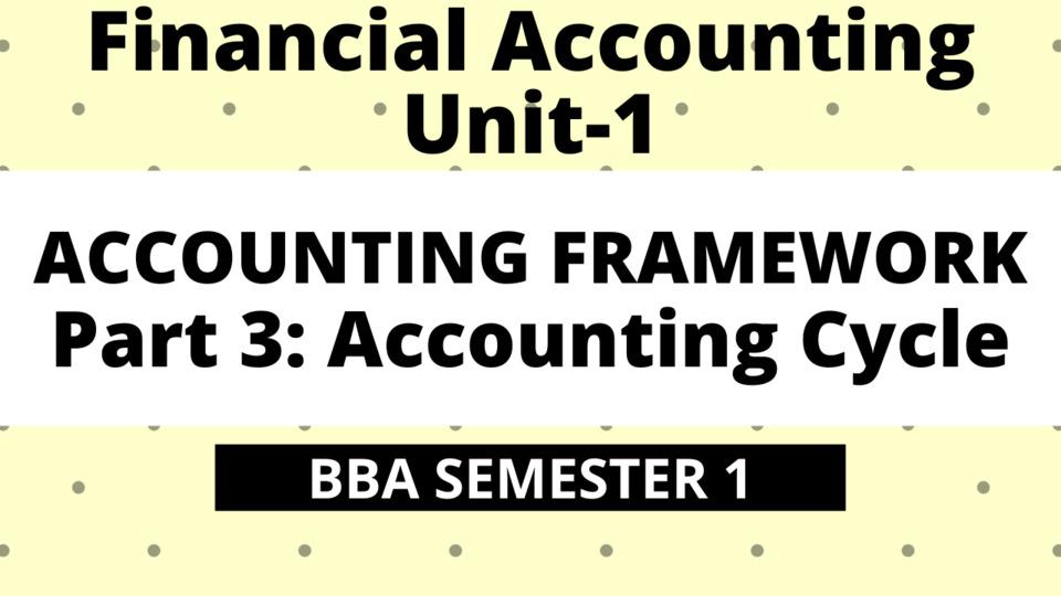 BBA Unit-1: Accounting Framework Part-3: Accounting Cycle