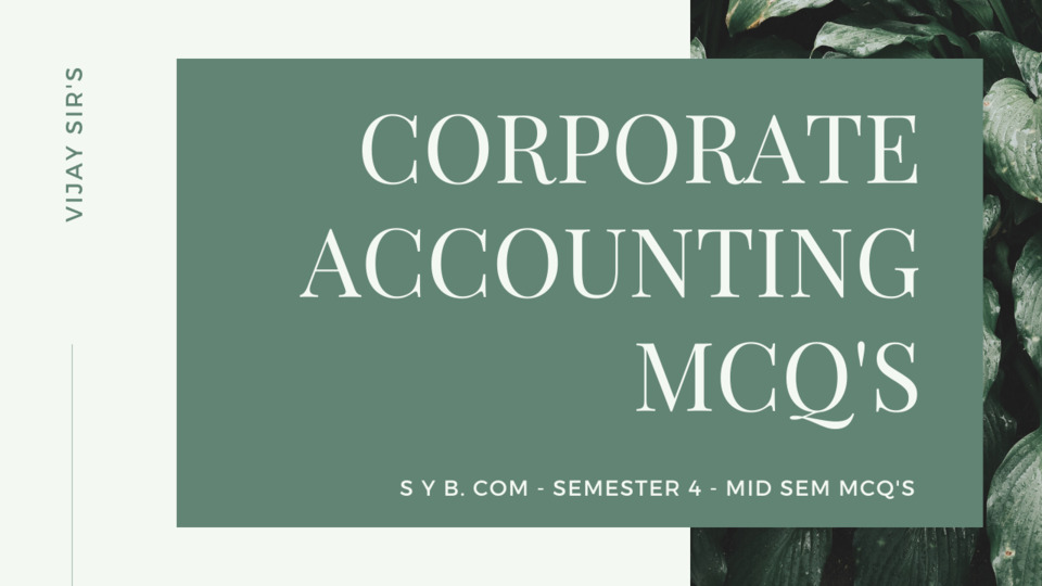 SY 4TH SEMESTER CORPORATE ACCOUNTING MID SEM MCQ'S DISCUSSION WITH SOLUTION