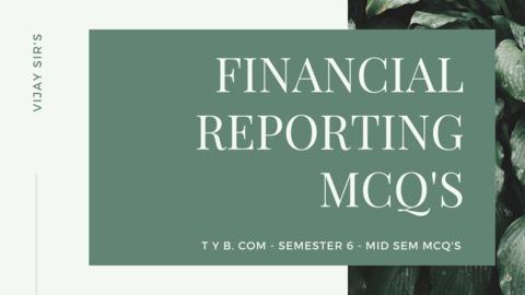 TY B COM SEMESTER 6 FINANCIAL REPORTING MID SEM MCQ'S PRACTICE