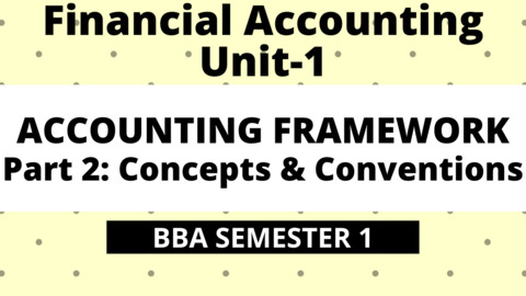 BBA Unit-1: Accounting Framework Part-2: Concepts & Conventions