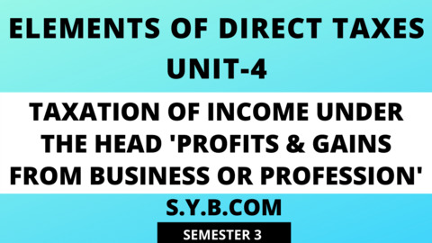 Unit-4 Taxation of Income under the Head 'Profits & Gains from Business or Profession'