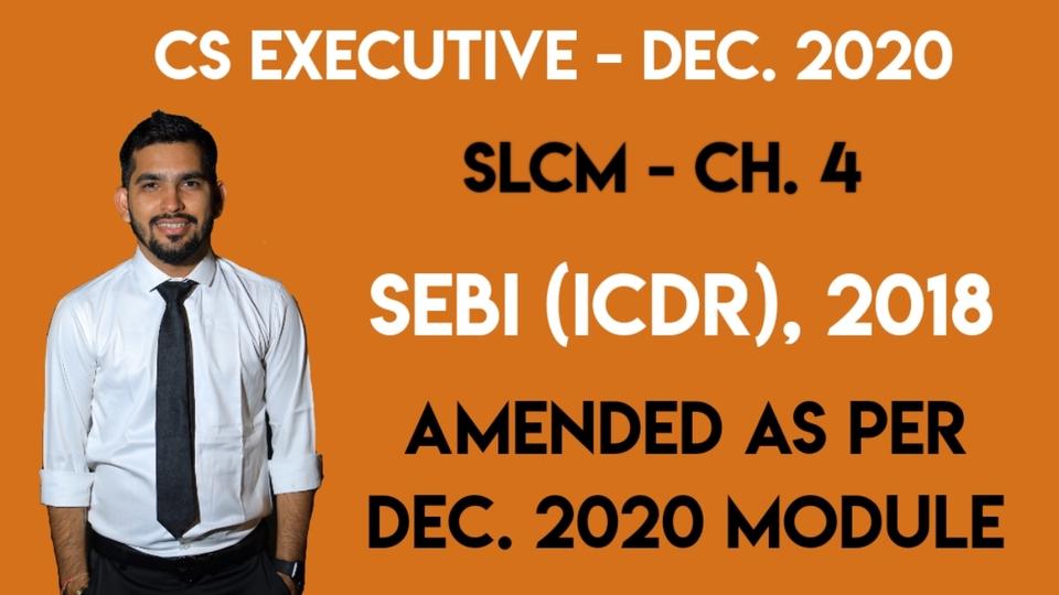 CS Executive - SLCM - Ch. 4 - SEBI (ICDR) Regulations, 2018 - Amended as per Dec. 2020 Module