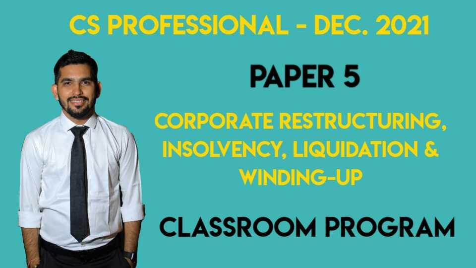 CS Professional - Paper 5 - CORPORATE RESTRUCTURING, INSOLVENCY, LIQUIDATION & WINDING-UP - Classroom Program - Dec. 2021