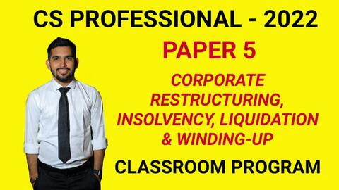 CS Professional - Paper 5 - CORPORATE RESTRUCTURING, INSOLVENCY, LIQUIDATION & WINDING-UP - Classroom Program - 2022