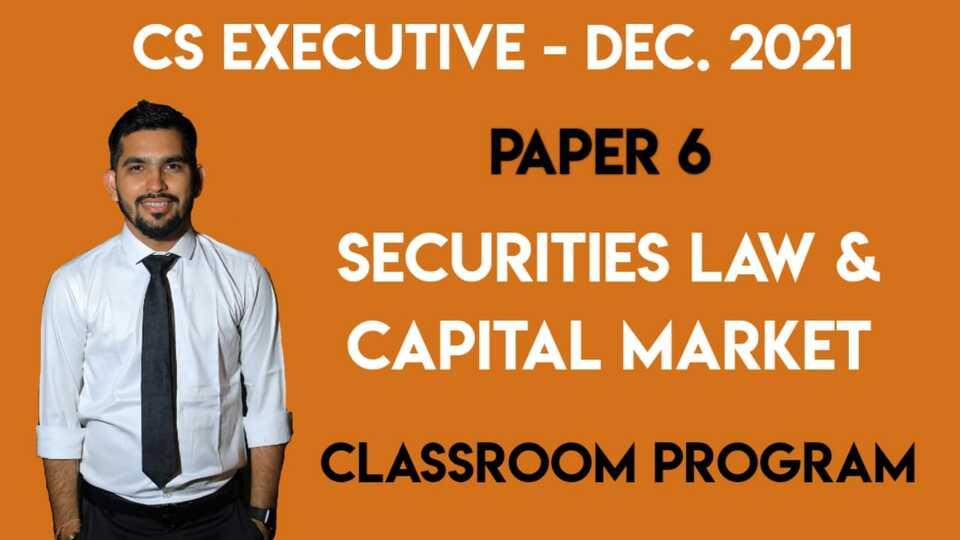 CS Executive - Paper 6 - Securities Law & Capital Market - Classroom Program - DEC-21 & JUNE-22